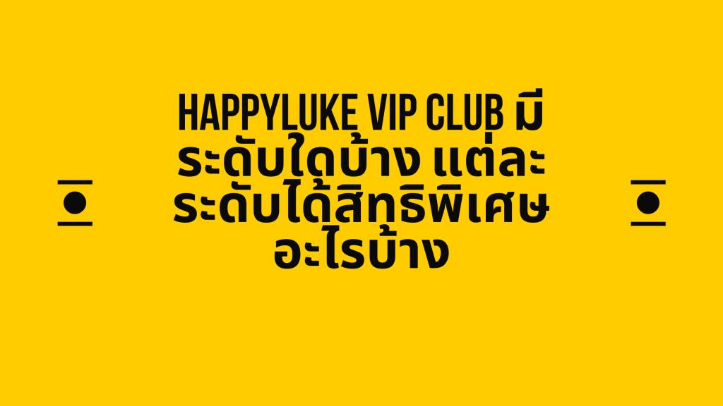 happyluke VIP Club มีระดับใดบ้าง แต่ละระดับได้สิทธิพิเศษอะไรบ้าง
